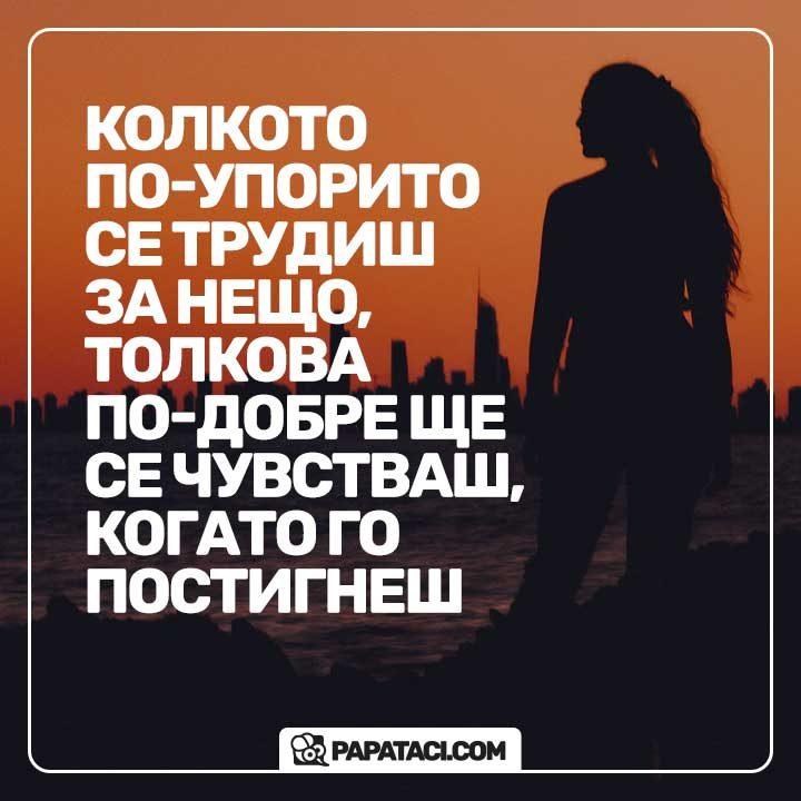 Колкото по-упорито се трудиш за нещо, толкова по-добре ще се чувстваш, когато го постигнеш